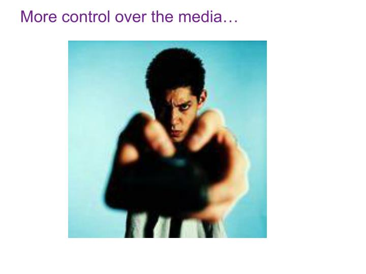 More control over the media…
