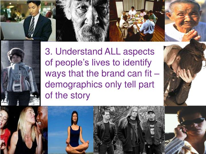 3. Understand ALL aspects of people's lives to identify ways that the brand can fit – demographics only tell part of the story
