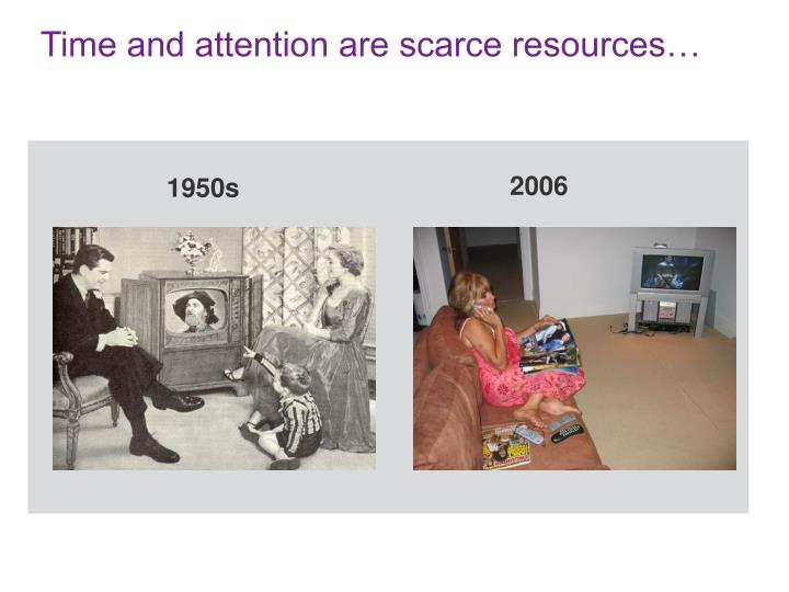 Time and attention are scarce resources…