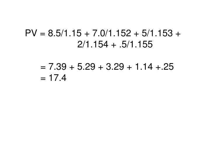 PV = 8.5/1.15 + 7.0/1.152 + 5/1.153 + 2/1.154 + .5/1.155