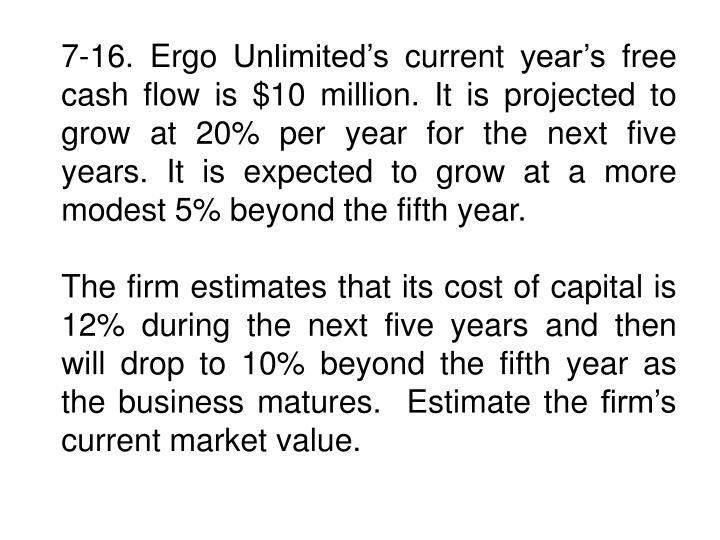 7-16. Ergo Unlimited's current year's free cash flow is $10 million. It is projected to grow at 20% per year for the next five years. It is expected to grow at a more modest 5% beyond the fifth year.