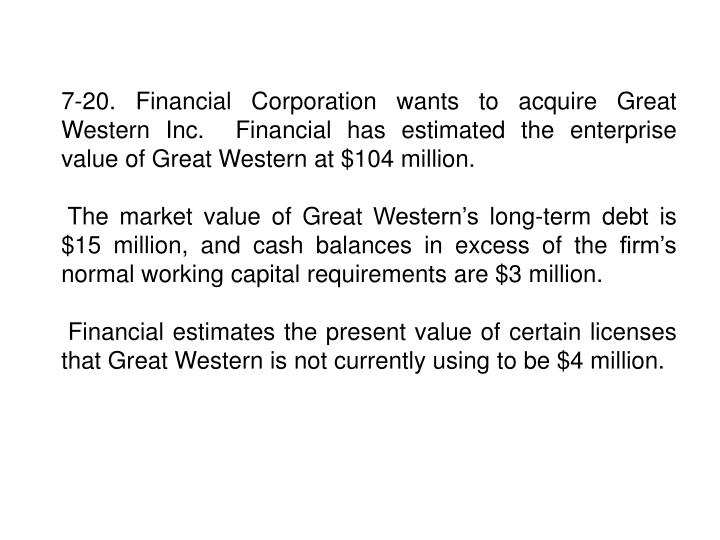 7-20. Financial Corporation wants to acquire Great Western Inc.  Financial has estimated the enterprise value of Great Western at $104 million.