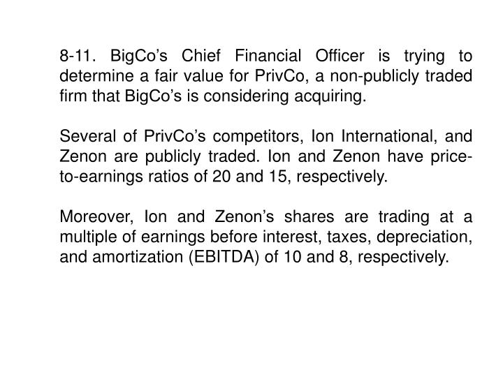 8-11. BigCo's Chief Financial Officer is trying to determine a fair value for PrivCo, a non-publicly traded firm that BigCo's is considering acquiring.