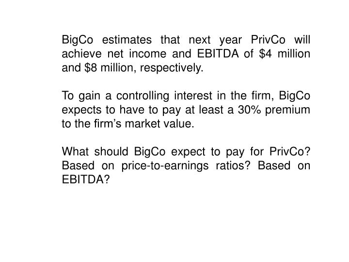 BigCo estimates that next year PrivCo will achieve net income and EBITDA of $4 million and $8 million, respectively.