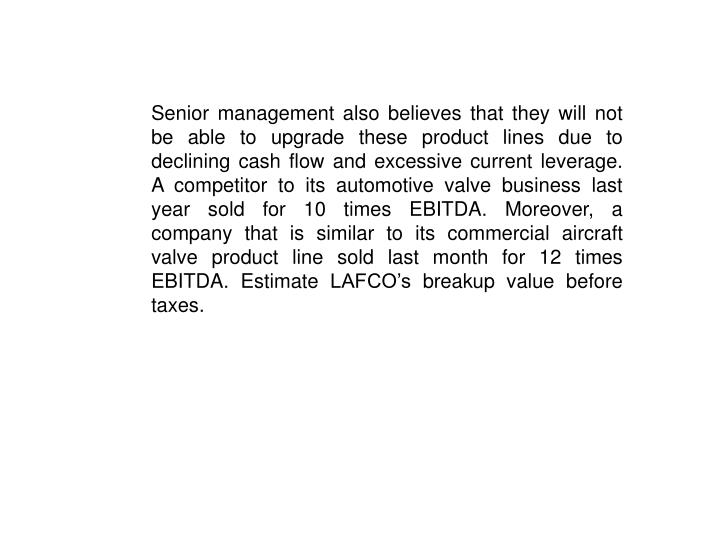 Senior management also believes that they will not be able to upgrade these product lines due to declining cash flow and excessive current leverage.  A competitor to its automotive valve business last year sold for 10 times EBITDA. Moreover, a company that is similar to its commercial aircraft valve product line sold last month for 12 times EBITDA. Estimate LAFCO's breakup value before taxes.