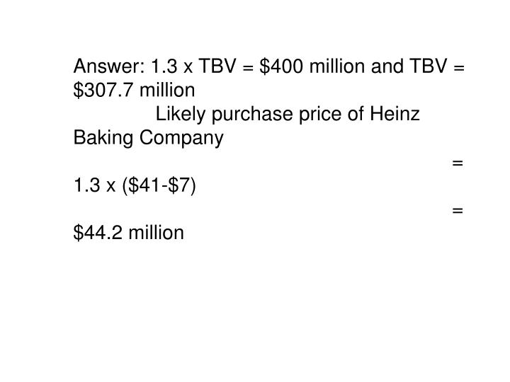 Answer: 1.3 x TBV = $400 million and TBV = $307.7 million