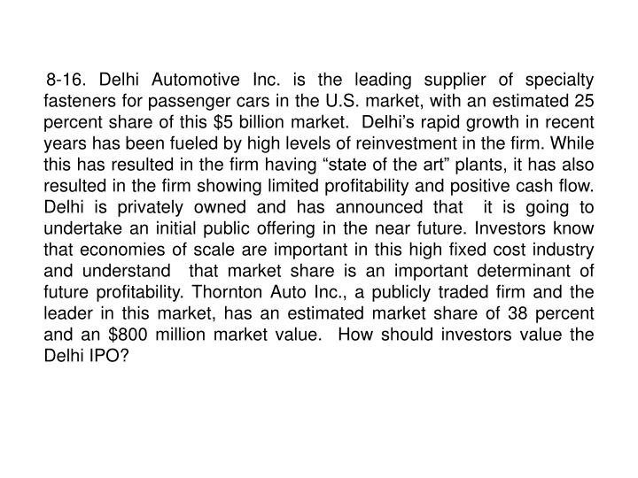 "8-16. Delhi Automotive Inc. is the leading supplier of specialty fasteners for passenger cars in the U.S. market, with an estimated 25  percent share of this $5 billion market.  Delhi's rapid growth in recent years has been fueled by high levels of reinvestment in the firm. While this has resulted in the firm having ""state of the art"" plants, it has also resulted in the firm showing limited profitability and positive cash flow. Delhi is privately owned and has announced that  it is going to undertake an initial public offering in the near future. Investors know that economies of scale are important in this high fixed cost industry and understand  that market share is an important determinant of future profitability. Thornton Auto Inc., a publicly traded firm and the leader in this market, has an estimated market share of 38 percent and an $800 million market value.  How should investors value the Delhi IPO?"