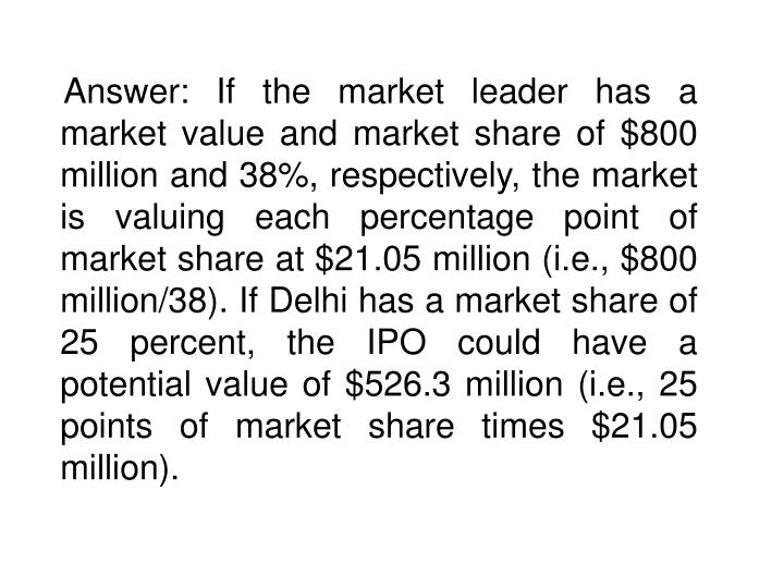 Answer: If the market leader has a market value and market share of $800 million and 38%, respectively, the market is valuing each percentage point of market share at $21.05 million (i.e., $800 million/38). If Delhi has a market share of 25 percent, the IPO could have a potential value of $526.3 million (i.e., 25 points of market share times $21.05 million).