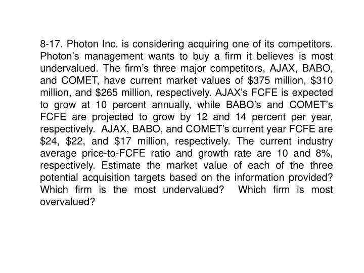 8-17. Photon Inc. is considering acquiring one of its competitors.   Photon's management wants to buy a firm it believes is most undervalued. The firm's three major competitors, AJAX, BABO, and COMET, have current market values of $375 million, $310 million, and $265 million, respectively. AJAX's FCFE is expected to grow at 10 percent annually, while BABO's and COMET's FCFE are projected to grow by 12 and 14 percent per year, respectively.  AJAX, BABO, and COMET's current year FCFE are $24, $22, and $17 million, respectively. The current industry average price-to-FCFE ratio and growth rate are 10 and 8%, respectively. Estimate the market value of each of the three potential acquisition targets based on the information provided?  Which firm is the most undervalued?  Which firm is most overvalued?