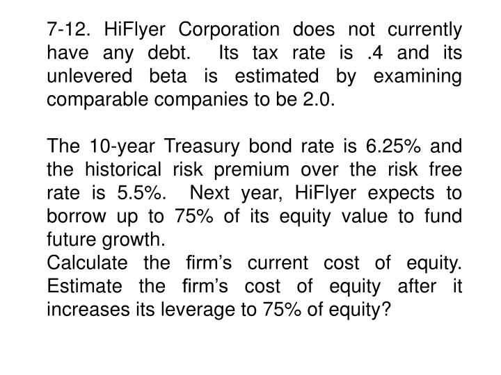 7-12. HiFlyer Corporation does not currently have any debt.  Its tax rate is .4 and its unlevered beta is estimated by examining  comparable companies to be 2.0.