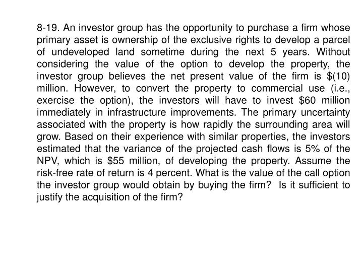 8-19. An investor group has the opportunity to purchase a firm whose primary asset is ownership of the exclusive rights to develop a parcel of undeveloped land sometime during the next 5 years. Without considering the value of the option to develop the property, the investor group believes the net present value of the firm is $(10) million. However, to convert the property to commercial use (i.e., exercise the option), the investors will have to invest $60 million immediately in infrastructure improvements. The primary uncertainty associated with the property is how rapidly the surrounding area will grow. Based on their experience with similar properties, the investors estimated that the variance of the projected cash flows is 5% of the NPV, which is $55 million, of developing the property. Assume the risk-free rate of return is 4 percent. What is the value of the call option the investor group would obtain by buying the firm?  Is it sufficient to justify the acquisition of the firm?