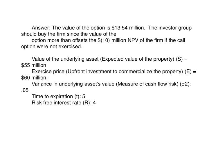 Answer: The value of the option is $13.54 million.  The investor group should buy the firm since the value of the