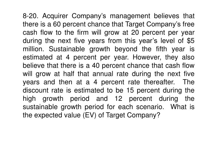8-20. Acquirer Company's management believes that there is a 60 percent chance that Target Company's free cash flow to the firm will grow at 20 percent per year during the next five years from this year's level of $5 million. Sustainable growth beyond the fifth year is estimated at 4 percent per year. However, they also believe that there is a 40 percent chance that cash flow will grow at half that annual rate during the next five years and then at a 4 percent rate thereafter.  The discount rate is estimated to be 15 percent during the high growth period and 12 percent during the sustainable growth period for each scenario.  What is the expected value (EV) of Target Company?
