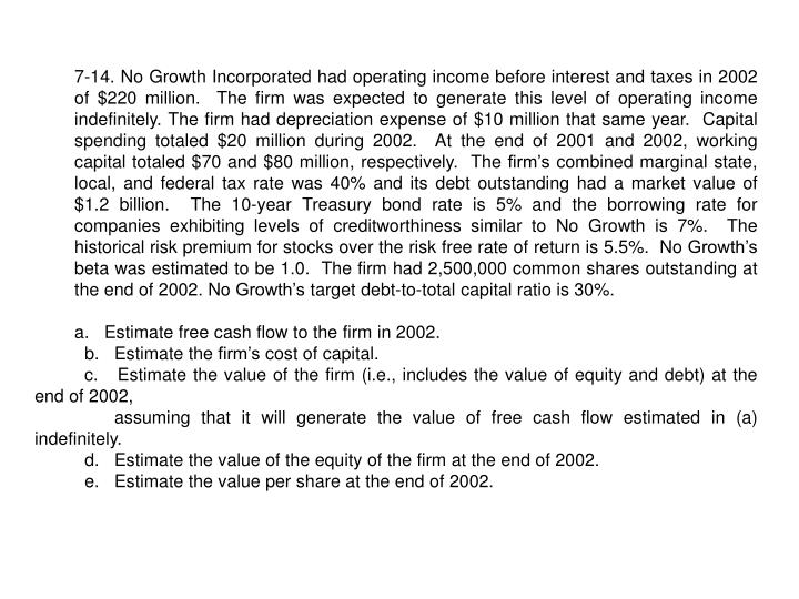 7-14. No Growth Incorporated had operating income before interest and taxes in 2002 of $220 million.  The firm was expected to generate this level of operating income indefinitely. The firm had depreciation expense of $10 million that same year.  Capital spending totaled $20 million during 2002.  At the end of 2001 and 2002, working capital totaled $70 and $80 million, respectively.  The firm's combined marginal state, local, and federal tax rate was 40% and its debt outstanding had a market value of $1.2 billion.  The 10-year Treasury bond rate is 5% and the borrowing rate for companies exhibiting levels of creditworthiness similar to No Growth is 7%.  The historical risk premium for stocks over the risk free rate of return is 5.5%.  No Growth's beta was estimated to be 1.0.  The firm had 2,500,000 common shares outstanding at the end of 2002. No Growth's target debt-to-total capital ratio is 30%.