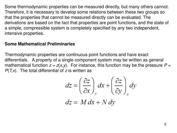 Some thermodynamic properties can be measured directly, but many others cannot. Therefore, it is necessary to develop some relations between these two groups so that the properties that cannot be measured directly can be evaluated. The derivations are based on the fact that properties are point functions, and the state of a simple, compressible system is completely spec­ified by any two independent, intensive properties.