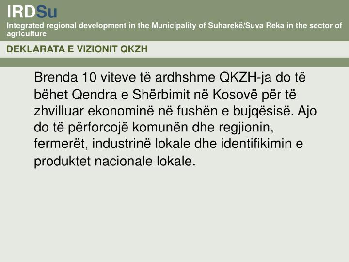 Brenda 10 viteve t ardhshme QKZH-ja do t bhet Qendra e Shrbimit n Kosov pr t zhvilluar ekonomin n fushn e bujqsis. Ajo do t prforcoj komunn dhe regjionin, fermert, industrin lokale dhe identifikimin e produktet nacionale lokale