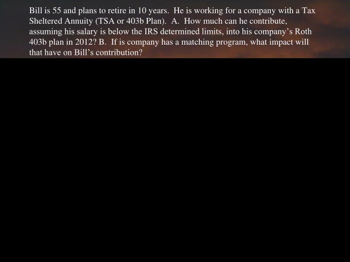 Bill is 55 and plans to retire in 10 years.  He is working for a company with a Tax Sheltered Annuity (TSA or 403b Plan).  A.  How much can he contribute, assuming his salary is below the IRS determined limits, into his company's Roth 403b plan in 2012? B.  If is company has a matching program, what impact will that have on Bill's contribution?
