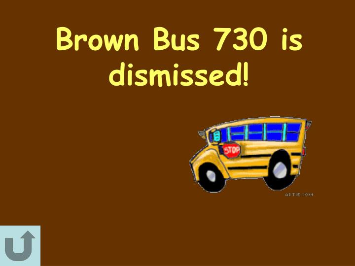 Brown Bus 730 is dismissed!
