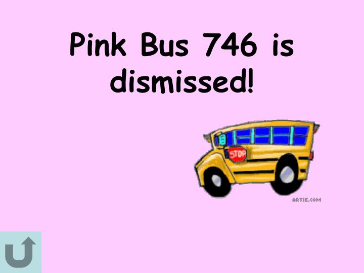 Pink Bus 746 is dismissed!