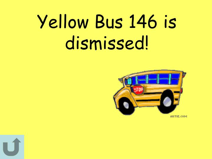 Yellow Bus 146 is dismissed!