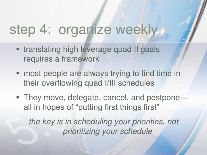 step 4:  organize weekly