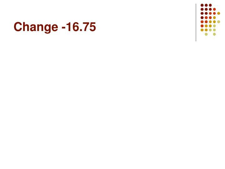 Change -16.75