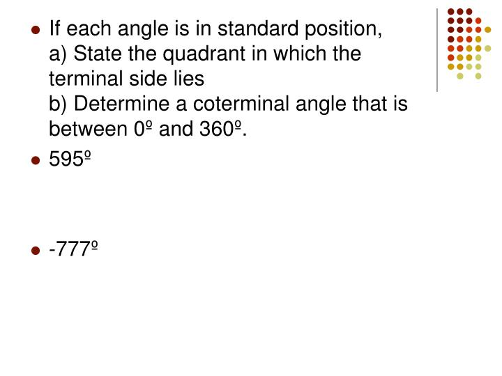 If each angle is in standard position,       a) State the quadrant in which the terminal side lies                                    b) Determine a coterminal angle that is between 0