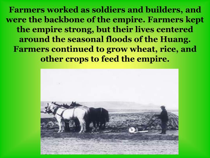 Farmers worked as soldiers and builders, and were the backbone of the empire. Farmers kept the empire strong, but their lives centered around the seasonal floods of the Huang. Farmers continued to grow wheat, rice, and other crops to feed the empire.