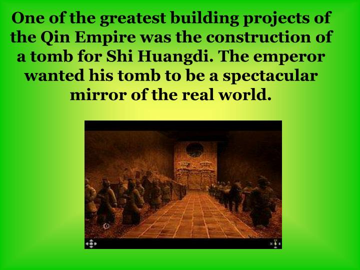 One of the greatest building projects of the Qin Empire was the construction of a tomb for Shi Huangdi. The emperor wanted his tomb to be a spectacular mirror of the real world.
