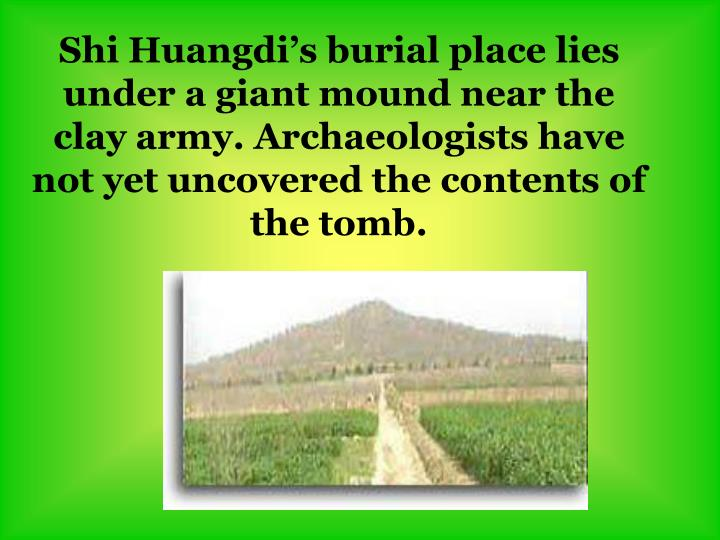Shi Huangdi's burial place lies under a giant mound near the clay army. Archaeologists have not yet uncovered the contents of the tomb.