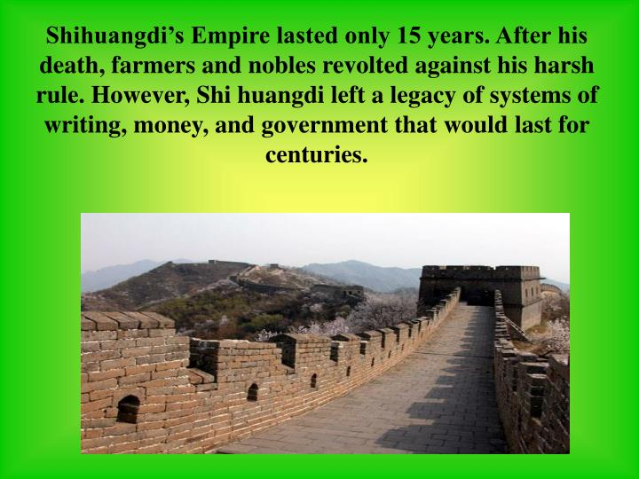 Shihuangdi's Empire lasted only 15 years. After his death, farmers and nobles revolted against his harsh rule. However, Shi huangdi left a legacy of systems of writing, money, and government that would last for centuries.