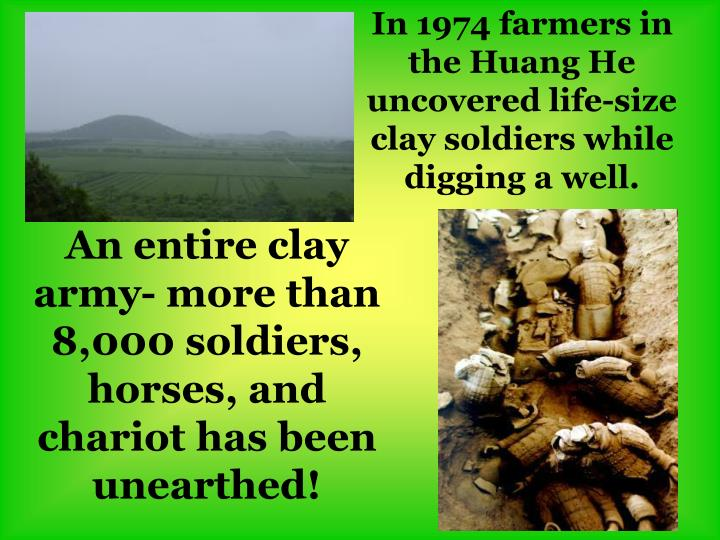 In 1974 farmers in the Huang He uncovered life-size clay soldiers while digging a well.