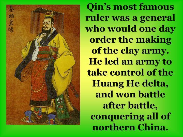 Qin's most famous ruler was a general who would one day order the making of the clay army. He led an army to take control of the Huang He delta, and won battle after battle, conquering all of northern China.