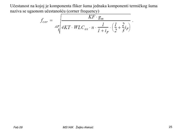 Učestanost na kojoj je komponenta fliker šuma jednaka komponenti termičkog šuma naziva se ugaonom učestanošću (corner frequency)