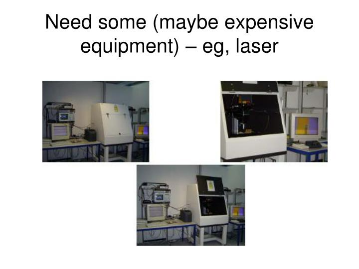 Need some (maybe expensive equipment) – eg, laser