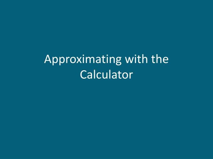 Approximating with the Calculator