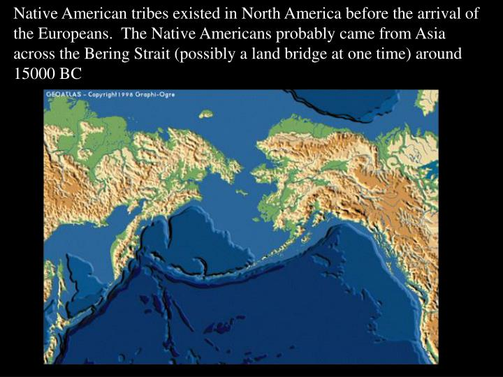 Native American tribes existed in North America before the arrival of the Europeans.  The Native Americans probably came from Asia across the Bering Strait (possibly a land bridge at one time) around 15000 BC