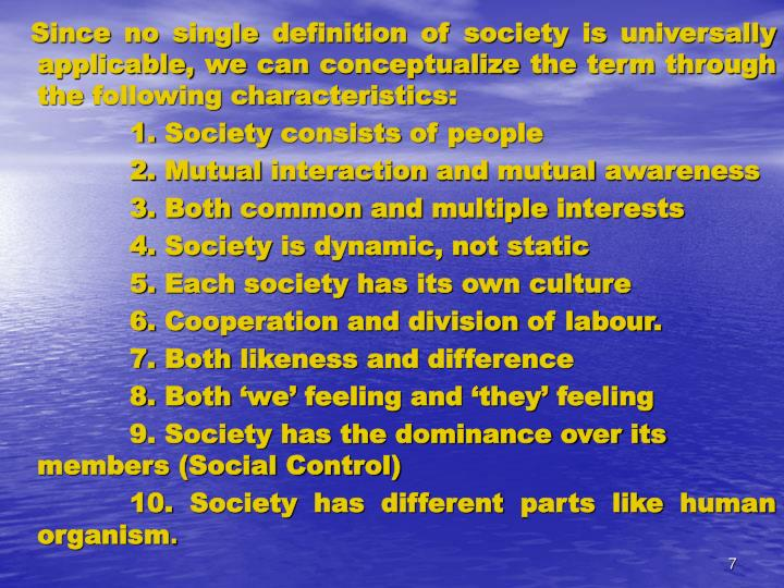 Since no single definition of society is universally applicable, we can conceptualize the term through the following characteristics: