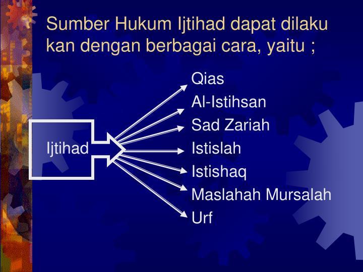 Sumber Hukum Ijtihad dapat dilaku kan dengan berbagai cara, yaitu ;