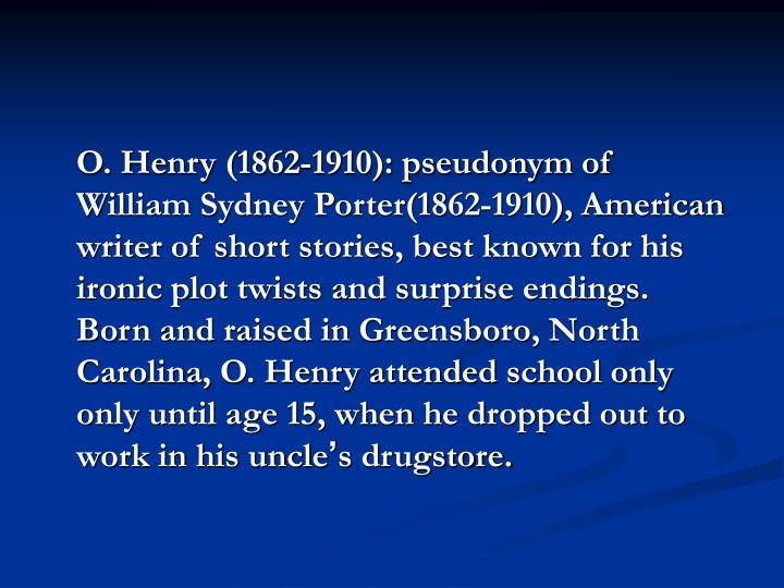 O. Henry (1862-1910): pseudonym of William Sydney Porter(1862-1910), American writer of short stories, best known for his ironic plot twists and surprise endings.  Born and raised in Greensboro, North Carolina, O. Henry attended school only only until age 15, when he dropped out to work in his uncle