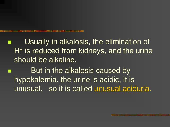 Usually in alkalosis, the elimination of H