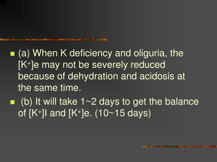(a) When K deficiency and oliguria, the [K