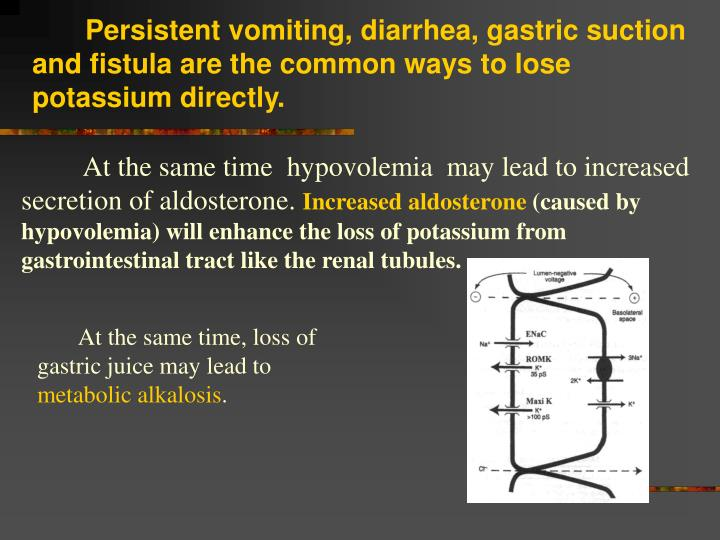 Persistent vomiting, diarrhea, gastric suction and fistula are the common ways to lose potassium directly.