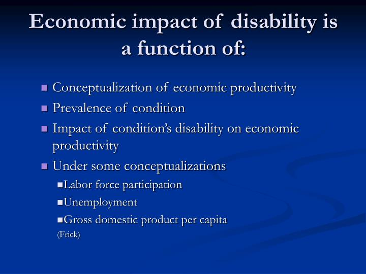 Economic impact of disability is a function of: