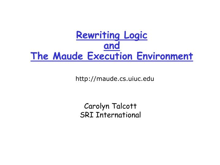 Rewriting logic and the maude execution environment