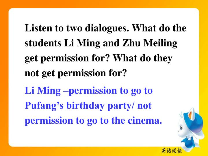 Listen to two dialogues. What do the students Li Ming and Zhu Meiling get permission for? What do they not get permission for?