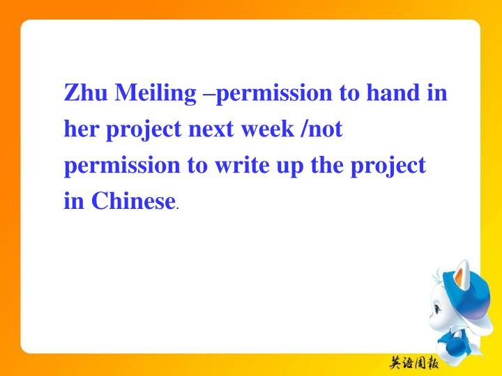 Zhu Meiling –permission to hand in her project next week /not permission to write up the project in Chinese