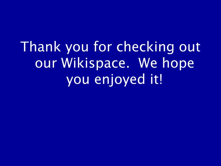 Thank you for checking out our Wikispace.  We hope you enjoyed it!