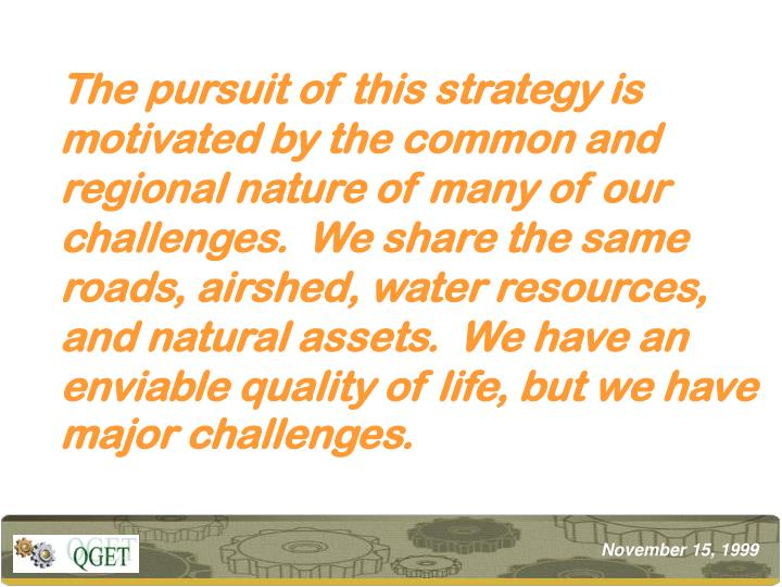 The pursuit of this strategy is motivated by the common and  regional nature of many of our challenges.  We share the same roads, airshed, water resources, and natural assets.  We have an enviable quality of life, but we have major challenges.