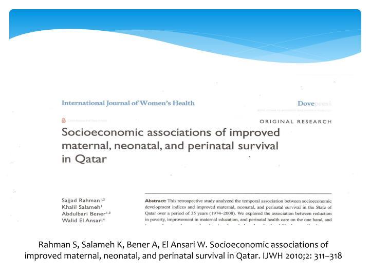 Rahman S, Salameh K, Bener A, El Ansari W. Socioeconomic associations of improved maternal, neonatal, and perinatal survival in Qatar. IJWH 2010;2: 311–318
